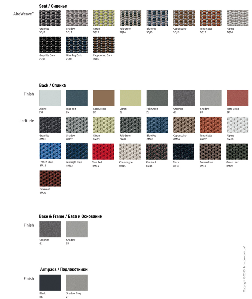 Herman Miller Mirra® Chairs. Seat AireWeave™ Graphite 3Q11 Shadow 3Q12 Citron 3Q13 Felt Green 3Q14 Blue Fog 3Q15 Cappuccino 3Q16 Terra Cotta 3Q17 Alpine 3Q20 Graphite Dark 7Q01 Blue Fog Dark 7Q05 Cappuccino Dark 7Q06 Graphite 8M01 Shadow 8M02 Citron 8M03 Felt Green 8M04 Blue Fog 8M05 Cappuccino 8M06 Terra Cotta 8M07 Alpine 8M10 French Blue 8M12 Midnight Blue 8M13 True Red 8M14 Champagne 8M15 Chestnut 8M16 Black 8M17 Brownstone 8M18 Green Leaf 8M19 Cabernet 8M20 Alpine ZM Blue Fog ZN Cappuccino ZK Citron ZJ Felt Green ZL Graphite G1 Shadow ZR Terra Cotta ZP Graphite G1 Shadow ZR Black BK Shadow Grey ZT Back Finish Latitude Base & Frame Finish Armpads